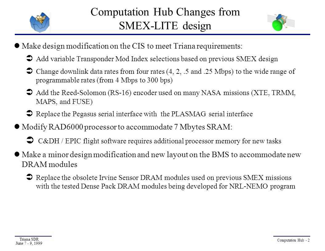 Triana SDR June 7 - 9, 1999 Computation Hub - 3 Computation Hub Changes from SMEX-LITE Design (Cont.) Replace the +5VActel FPGA PCI target with the new +3.3V ASIC PCI target :  The RAD6000 PCI ASIC initiator (LIO) requires the 3.3V power to improve the reliability  The +3.3V ASIC PCI target being developed is functionally compatible with the existing SMEX ACTEL PCI target and is electrically compatible with LIO ASIC PCI initiator Redesign the backplane to support +3.3V PCI interface Use the tested SMEX-lite/Solstice LVPC design to provide additional 3.3V power buses on the backplane