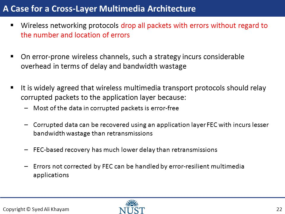 Copyright © Syed Ali Khayam A Case for a Cross-Layer Multimedia Architecture  Wireless networking protocols drop all packets with errors without regard to the number and location of errors  On error-prone wireless channels, such a strategy incurs considerable overhead in terms of delay and bandwidth wastage  It is widely agreed that wireless multimedia transport protocols should relay corrupted packets to the application layer because: –Most of the data in corrupted packets is error-free –Corrupted data can be recovered using an application layer FEC with incurs lesser bandwidth wastage than retransmissions –FEC-based recovery has much lower delay than retransmissions –Errors not corrected by FEC can be handled by error-resilient multimedia applications 22