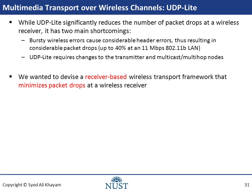 Copyright © Syed Ali Khayam Multimedia Transport over Wireless Channels: UDP-Lite  While UDP-Lite significantly reduces the number of packet drops at a wireless receiver, it has two main shortcomings: –Bursty wireless errors cause considerable header errors, thus resulting in considerable packet drops (up to 40% at an 11 Mbps 802.11b LAN) –UDP-Lite requires changes to the transmitter and multicast/multihop nodes  We wanted to devise a receiver-based wireless transport framework that minimizes packet drops at a wireless receiver 31
