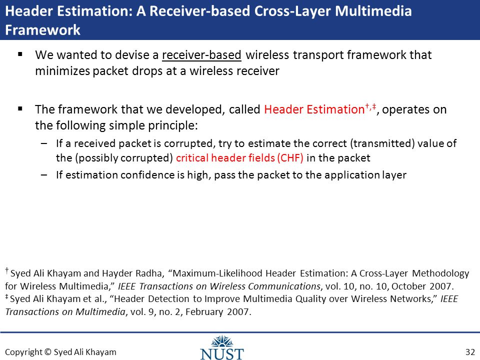 Copyright © Syed Ali Khayam Header Estimation: A Receiver-based Cross-Layer Multimedia Framework  We wanted to devise a receiver-based wireless transport framework that minimizes packet drops at a wireless receiver  The framework that we developed, called Header Estimation †,‡, operates on the following simple principle: –If a received packet is corrupted, try to estimate the correct (transmitted) value of the (possibly corrupted) critical header fields (CHF) in the packet –If estimation confidence is high, pass the packet to the application layer † Syed Ali Khayam and Hayder Radha, Maximum-Likelihood Header Estimation: A Cross-Layer Methodology for Wireless Multimedia, IEEE Transactions on Wireless Communications, vol.