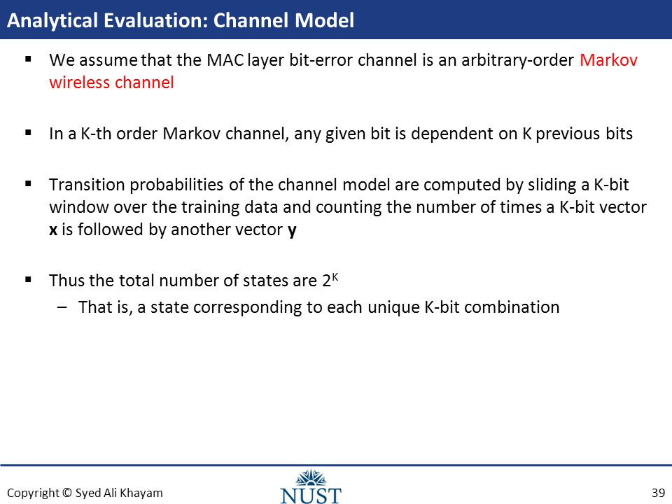 Copyright © Syed Ali Khayam Analytical Evaluation: Channel Model  We assume that the MAC layer bit-error channel is an arbitrary-order Markov wireless channel  In a K-th order Markov channel, any given bit is dependent on K previous bits  Transition probabilities of the channel model are computed by sliding a K-bit window over the training data and counting the number of times a K-bit vector x is followed by another vector y  Thus the total number of states are 2 K –That is, a state corresponding to each unique K-bit combination 39