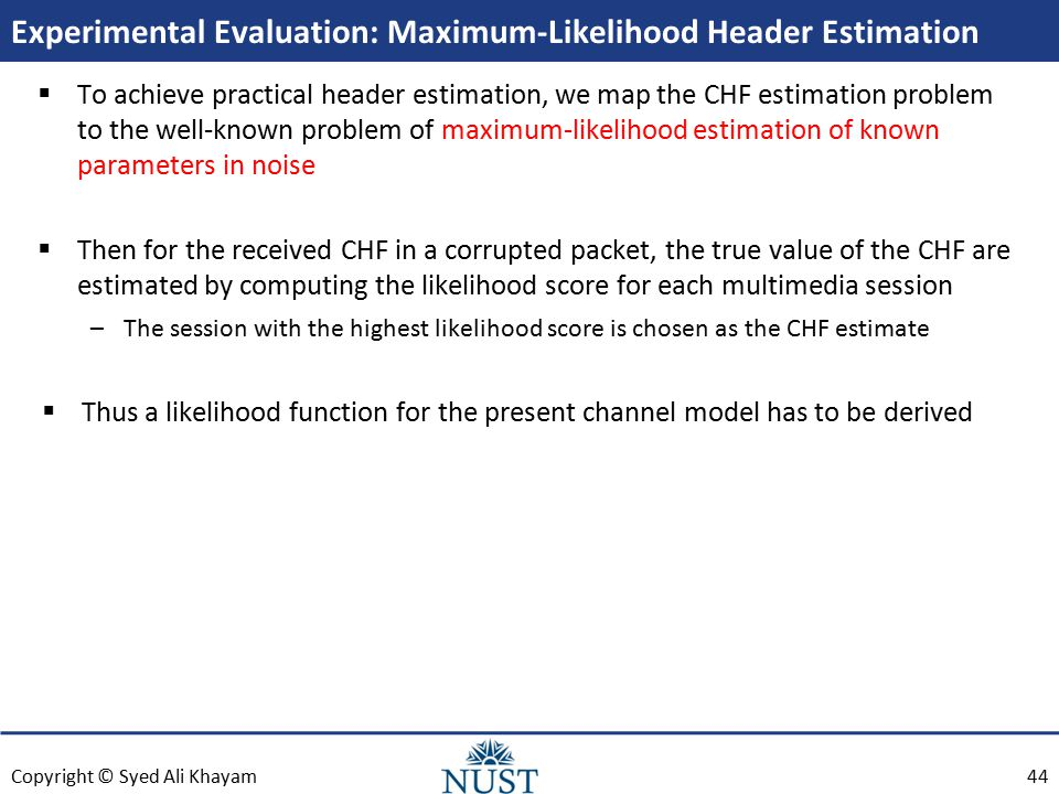 Copyright © Syed Ali Khayam Experimental Evaluation: Maximum-Likelihood Header Estimation  To achieve practical header estimation, we map the CHF estimation problem to the well-known problem of maximum-likelihood estimation of known parameters in noise  Then for the received CHF in a corrupted packet, the true value of the CHF are estimated by computing the likelihood score for each multimedia session –The session with the highest likelihood score is chosen as the CHF estimate  Thus a likelihood function for the present channel model has to be derived 44