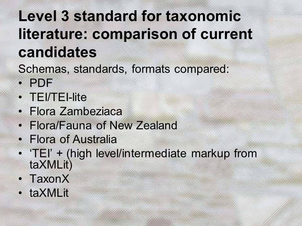 Schemas, standards, formats compared: PDF TEI/TEI-lite Flora Zambeziaca Flora/Fauna of New Zealand Flora of Australia 'TEI' + (high level/intermediate markup from taXMLit) TaxonX taXMLit Level 3 standard for taxonomic literature: comparison of current candidates