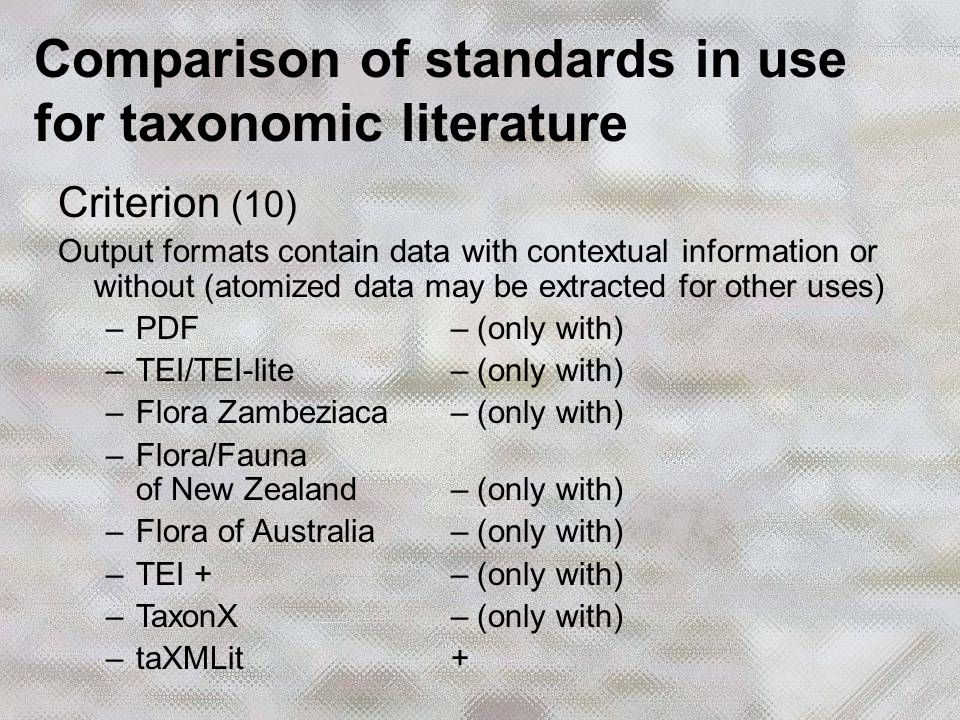 Criterion (10) Output formats contain data with contextual information or without (atomized data may be extracted for other uses) –PDF – (only with) –TEI/TEI-lite – (only with) –Flora Zambeziaca – (only with) –Flora/Fauna of New Zealand – (only with) –Flora of Australia – (only with) –TEI + – (only with) –TaxonX – (only with) –taXMLit + Comparison of standards in use for taxonomic literature