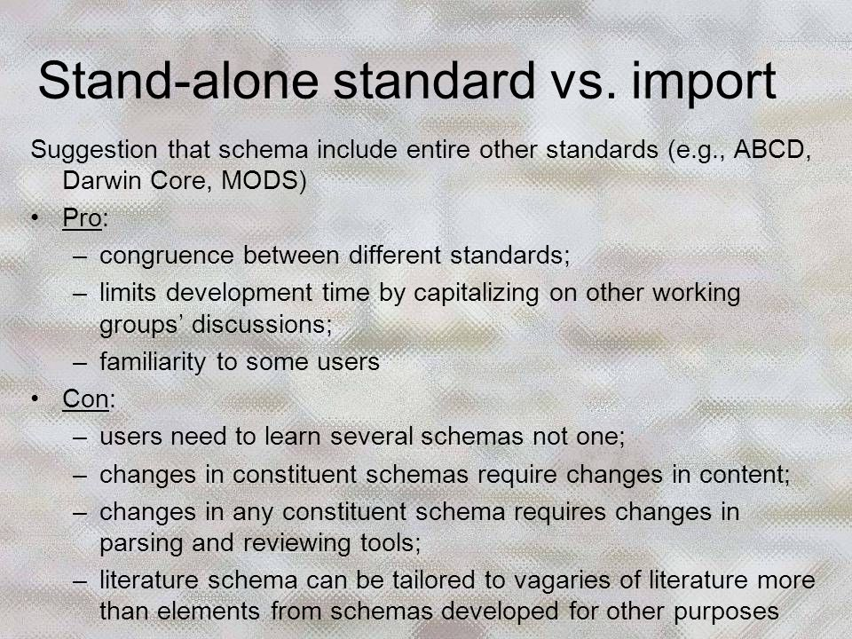 Suggestion that schema include entire other standards (e.g., ABCD, Darwin Core, MODS) Pro: –congruence between different standards; –limits developmen