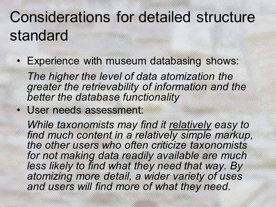 Considerations for detailed structure standard Experience with museum databasing shows: The higher the level of data atomization the greater the retrievability of information and the better the database functionality User needs assessment: While taxonomists may find it relatively easy to find much content in a relatively simple markup, the other users who often criticize taxonomists for not making data readily available are much less likely to find what they need that way.