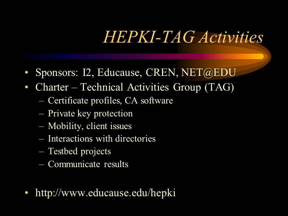 Project Participation Much work remains –Research and recommendations –Pilot projects –Mobility –S/MIME Project –Consider participating in HEPKI-TAG if you are working on a PKI deployment
