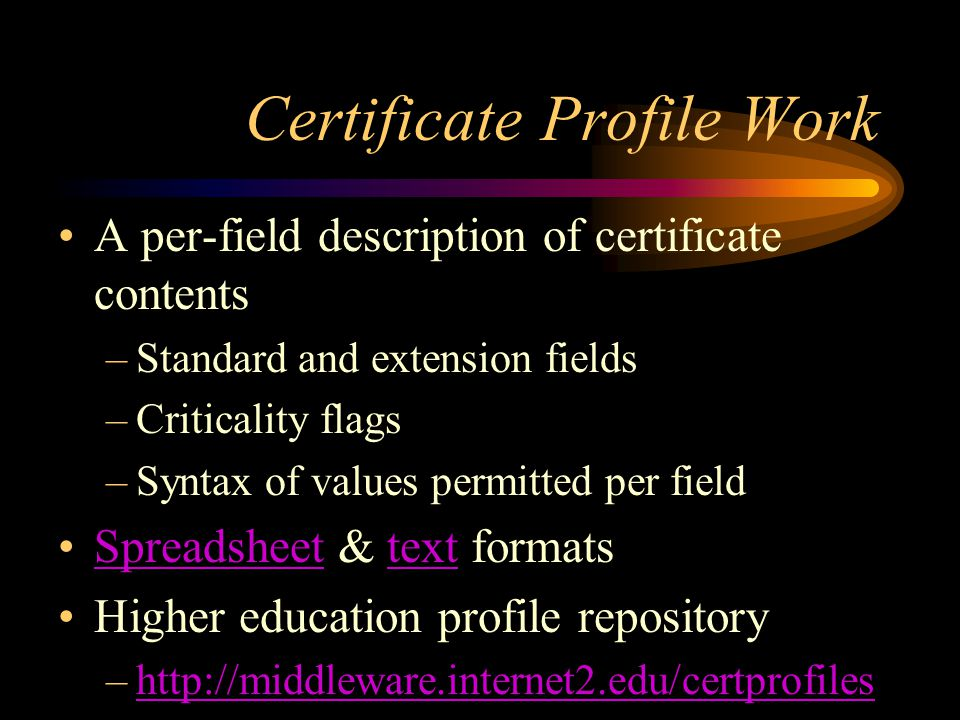 HEPKI-Tag Projects and Demonstrations Certificate Profile Maker –Web interface –Generates XML HEPKI-CA –A demonstration CA PKI Authentication Demo –Accepts certificates from various participating schools Institutional root certificate repository –Download institutional/organizational root certificates