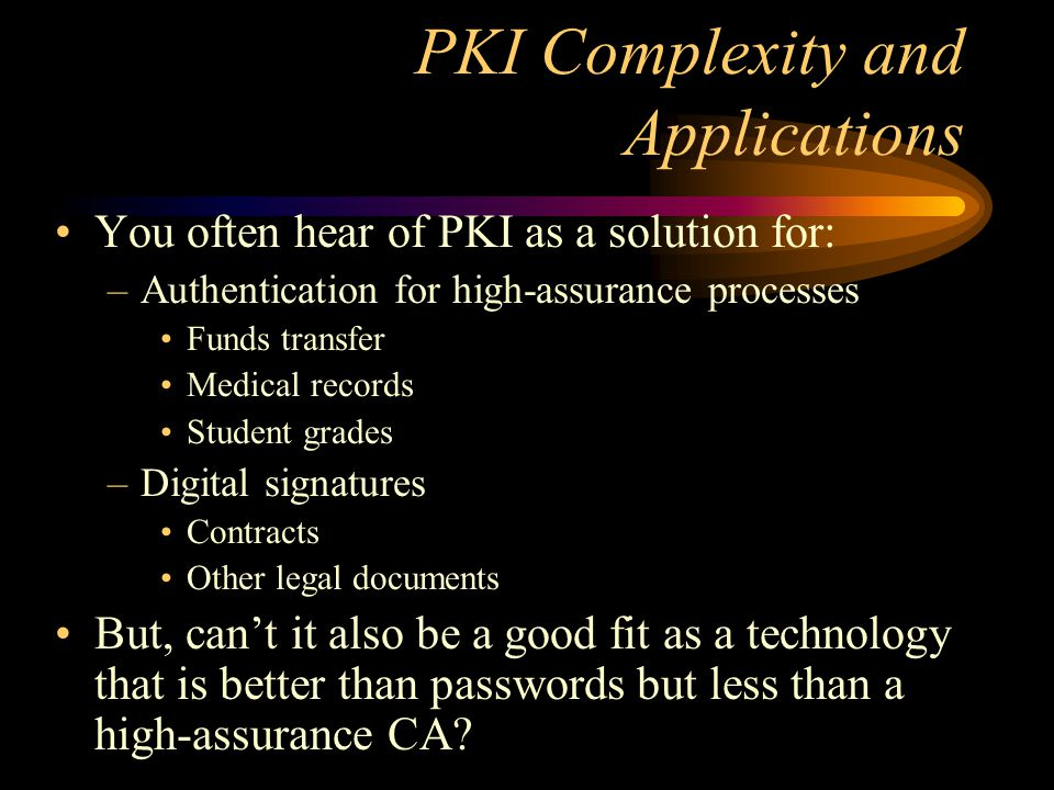 PKI-lite Project Premise: many useful PKI applications can be supported using a relatively simple PKI –Simplified policy & practices Do we have large complex policies and practices for we operate our existing systems.