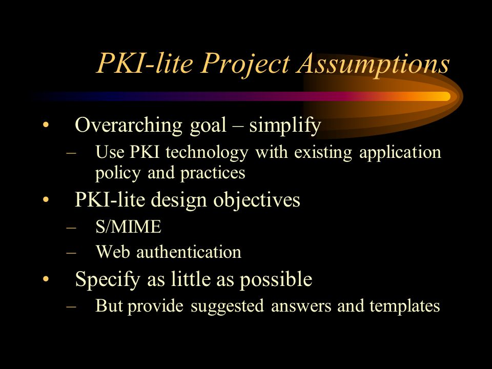PKI-lite Technical Assumptions Certificate revocation capability is up to the institution and is not required Key usage will not be specified No requirement for separate signing and encryption certificates No requirements for key escrow Fully on-line CAs are allowed.