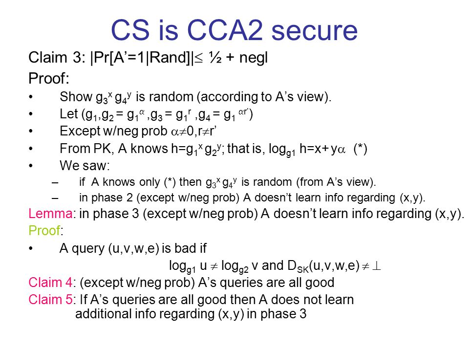 CS is CCA2 secure Claim 3: |Pr[A'=1|Rand]|  ½ + negl Proof: Show g 3 x g 4 y is random (according to A's view). Let (g 1,g 2 = g 1 ,g 3 = g 1 r,g 4
