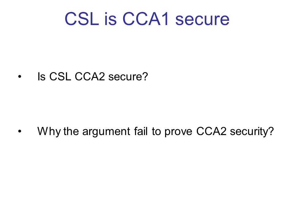 CSL is CCA1 secure Is CSL CCA2 secure Why the argument fail to prove CCA2 security