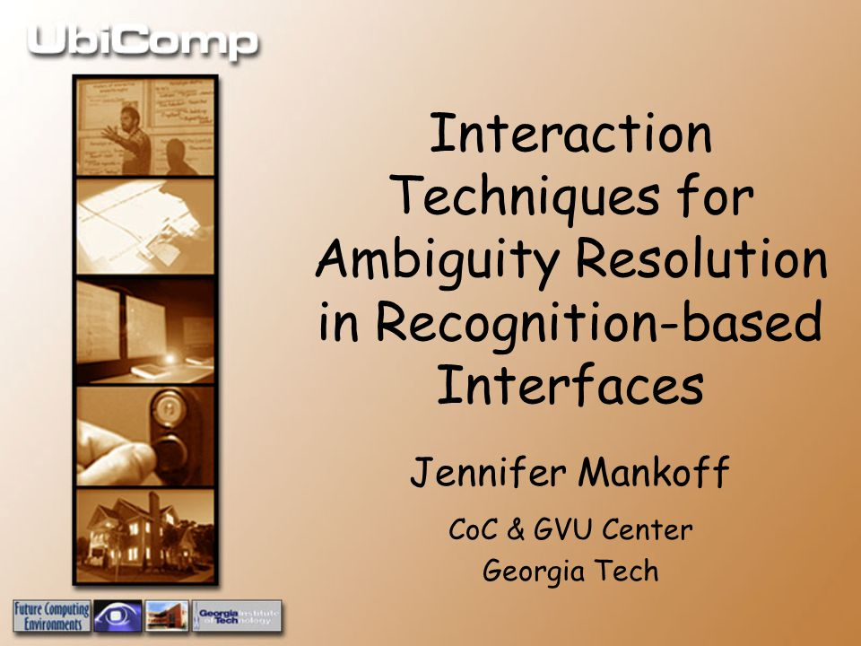 Interaction Techniques for Ambiguity Resolution in Recognition-based Interfaces Jennifer Mankoff CoC & GVU Center Georgia Tech