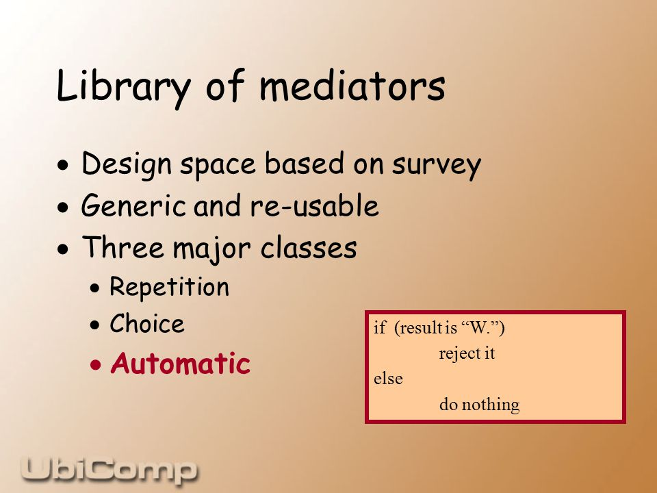 Library of mediators  Design space based on survey  Generic and re-usable  Three major classes  Repetition  Choice  Automatic if (result is W. ) reject it else do nothing