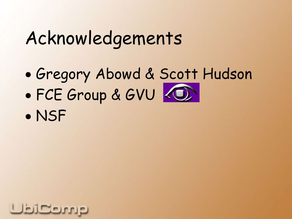 Acknowledgements  Gregory Abowd & Scott Hudson  FCE Group & GVU  NSF