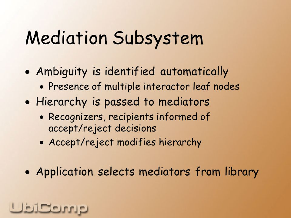 Mediation Subsystem  Ambiguity is identified automatically  Presence of multiple interactor leaf nodes  Hierarchy is passed to mediators  Recognizers, recipients informed of accept/reject decisions  Accept/reject modifies hierarchy  Application selects mediators from library