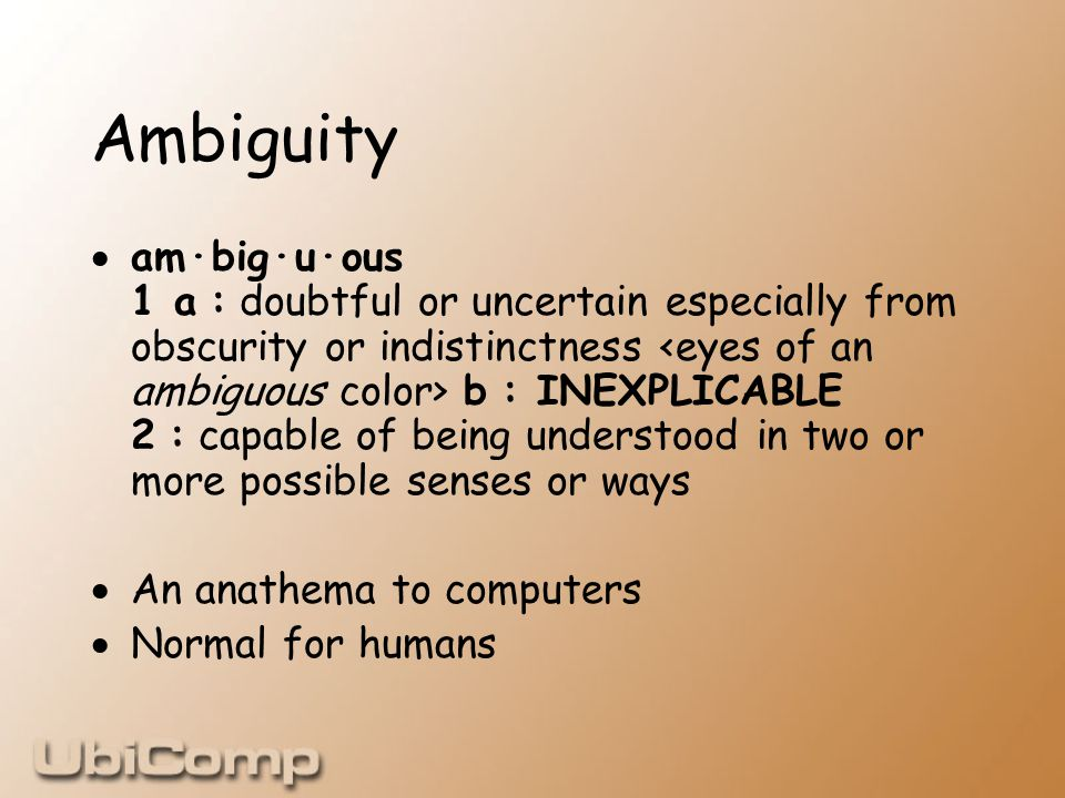 Ambiguity  am·big·u·ous 1 a : doubtful or uncertain especially from obscurity or indistinctness b : INEXPLICABLE 2 : capable of being understood in two or more possible senses or ways  An anathema to computers  Normal for humans