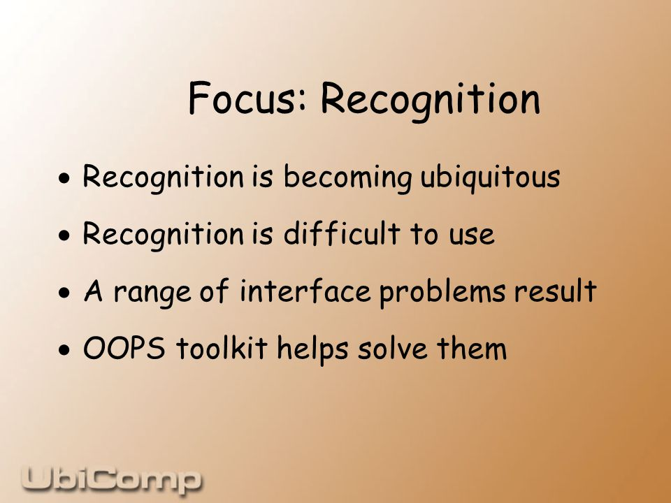 Focus: Recognition  Recognition is becoming ubiquitous  Recognition is difficult to use  A range of interface problems result  OOPS toolkit helps solve them