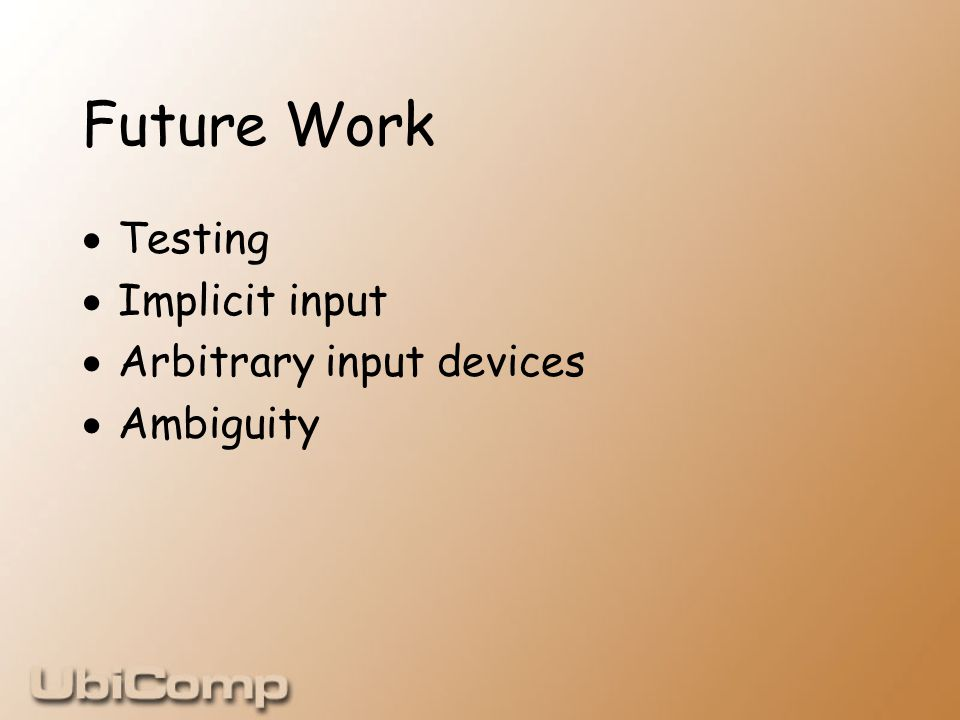 Future Work  Testing  Implicit input  Arbitrary input devices  Ambiguity