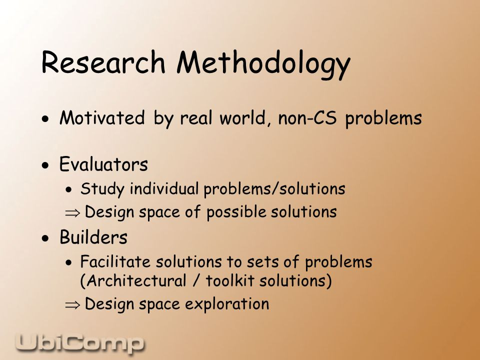 Research Methodology  Motivated by real world, non-CS problems  Evaluators  Study individual problems/solutions  Design space of possible solutions  Builders  Facilitate solutions to sets of problems (Architectural / toolkit solutions)  Design space exploration