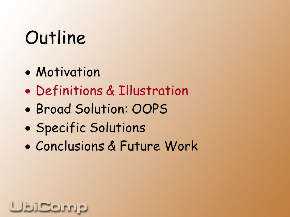 Outline  Motivation  Definitions & Illustration  Broad Solution: OOPS  Specific Solutions  Conclusions & Future Work