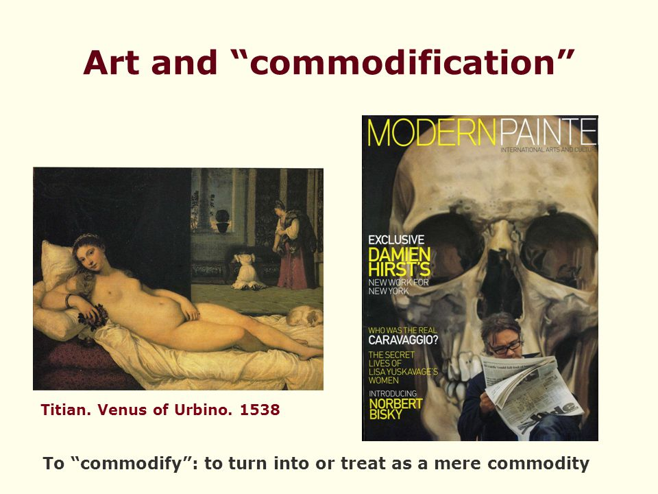 """Art and """"commodification"""" Titian. Venus of Urbino. 1538 To """"commodify"""": to turn into or treat as a mere commodity"""