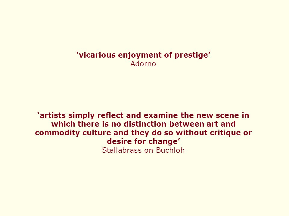 'vicarious enjoyment of prestige' Adorno 'artists simply reflect and examine the new scene in which there is no distinction between art and commodity culture and they do so without critique or desire for change' Stallabrass on Buchloh