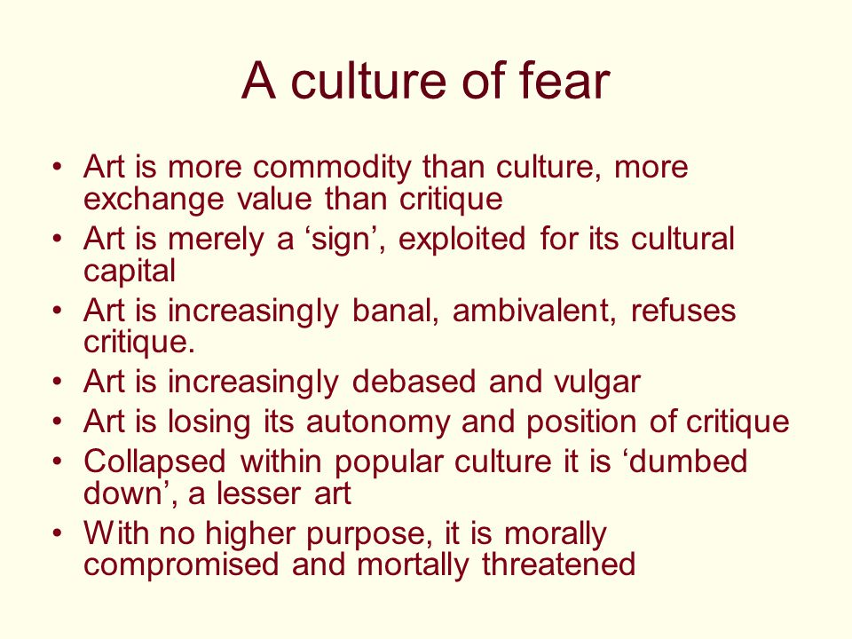 A culture of fear Art is more commodity than culture, more exchange value than critique Art is merely a 'sign', exploited for its cultural capital Art is increasingly banal, ambivalent, refuses critique.