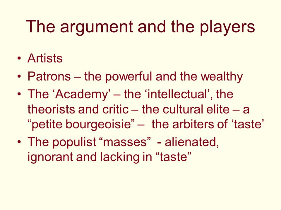 The argument and the players Artists Patrons – the powerful and the wealthy The 'Academy' – the 'intellectual', the theorists and critic – the cultural elite – a petite bourgeoisie – the arbiters of 'taste' The populist masses - alienated, ignorant and lacking in taste