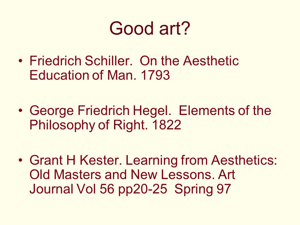 Good art? Friedrich Schiller. On the Aesthetic Education of Man. 1793 George Friedrich Hegel. Elements of the Philosophy of Right. 1822 Grant H Kester