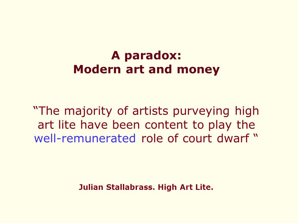 A paradox: Modern art and money The majority of artists purveying high art lite have been content to play the well-remunerated role of court dwarf Julian Stallabrass.
