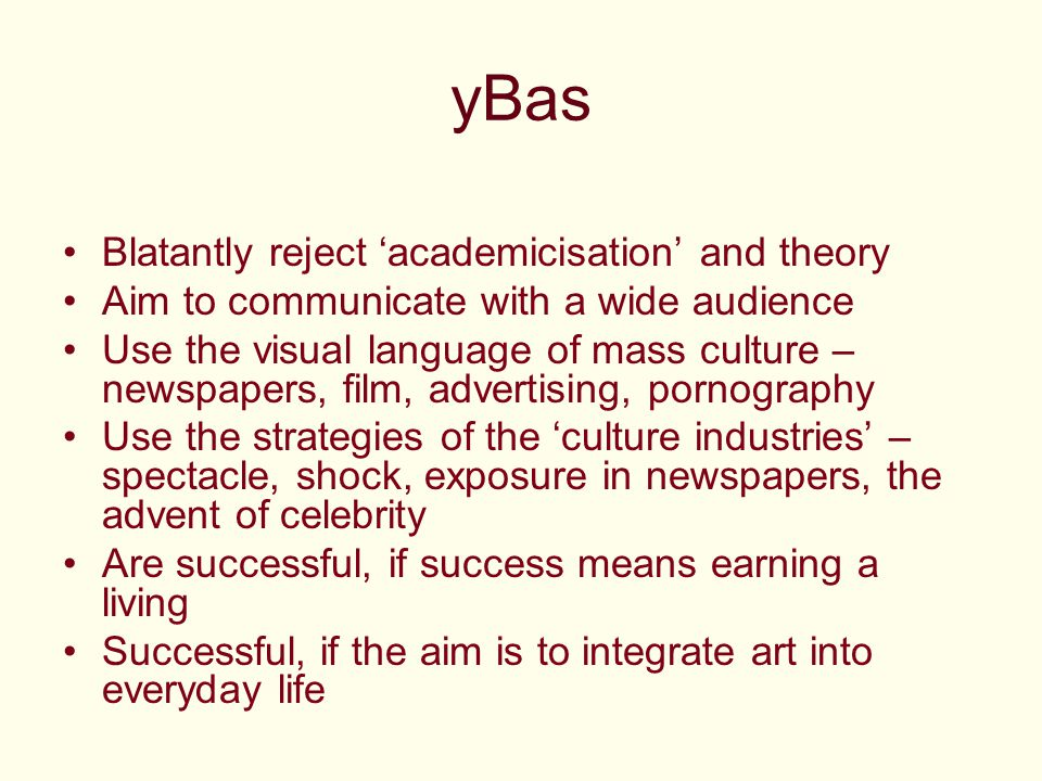 yBas Blatantly reject 'academicisation' and theory Aim to communicate with a wide audience Use the visual language of mass culture – newspapers, film, advertising, pornography Use the strategies of the 'culture industries' – spectacle, shock, exposure in newspapers, the advent of celebrity Are successful, if success means earning a living Successful, if the aim is to integrate art into everyday life