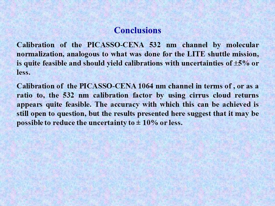 Conclusions Calibration of the PICASSO-CENA 532 nm channel by molecular normalization, analogous to what was done for the LITE shuttle mission, is quite feasible and should yield calibrations with uncertainties of  5% or less.