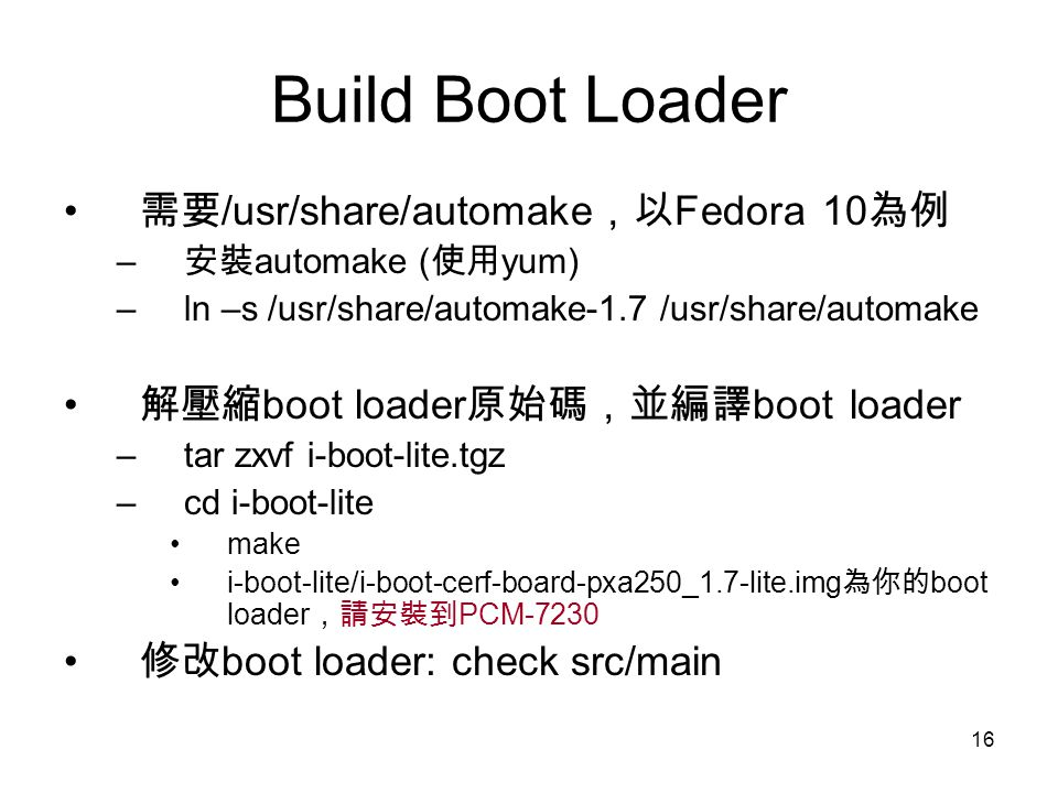 16 Build Boot Loader 需要 /usr/share/automake ,以 Fedora 10 為例 – 安裝 automake ( 使用 yum) –ln –s /usr/share/automake-1.7 /usr/share/automake 解壓縮 boot loader 原始碼,並編譯 boot loader –tar zxvf i-boot-lite.tgz –cd i-boot-lite make i-boot-lite/i-boot-cerf-board-pxa250_1.7-lite.img 為你的 boot loader ,請安裝到 PCM-7230 修改 boot loader: check src/main