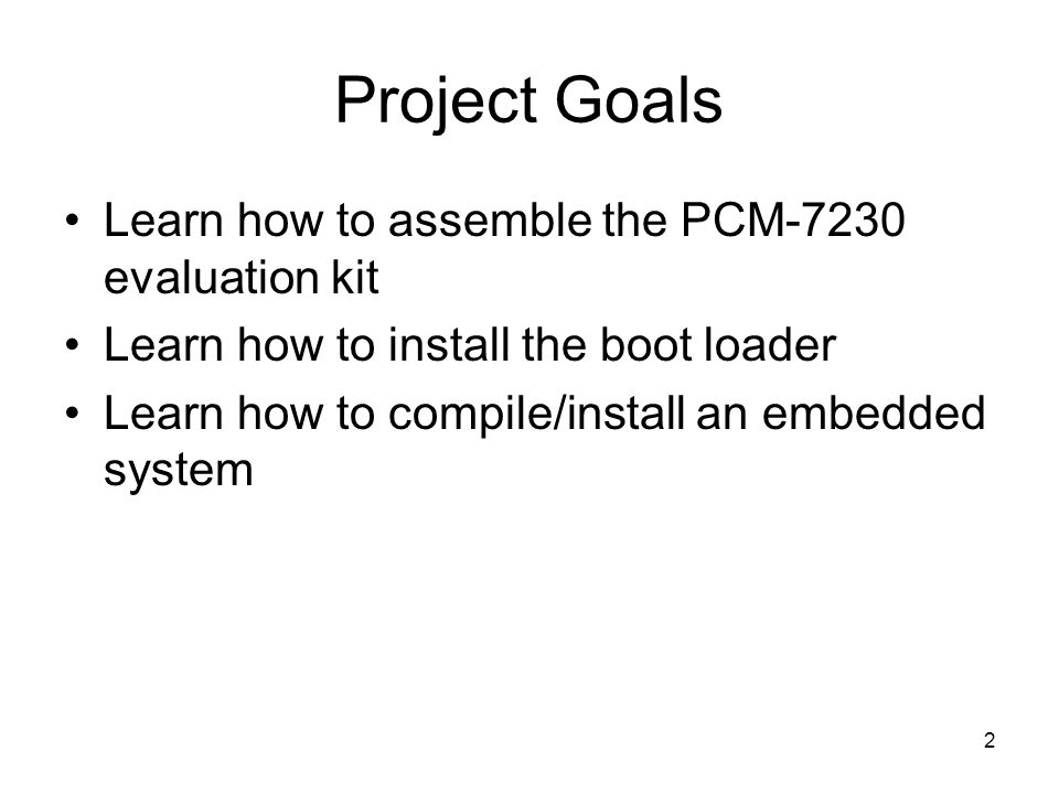 2 Project Goals Learn how to assemble the PCM-7230 evaluation kit Learn how to install the boot loader Learn how to compile/install an embedded system