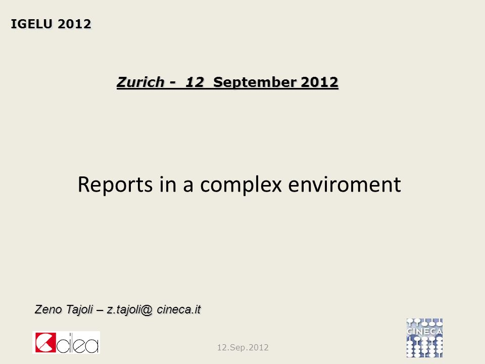 Reports in a complex enviroment IGELU 2012 Zurich - 12 September 2012 Zeno Tajoli – z.tajoli@ cineca.it 12.Sep.2012