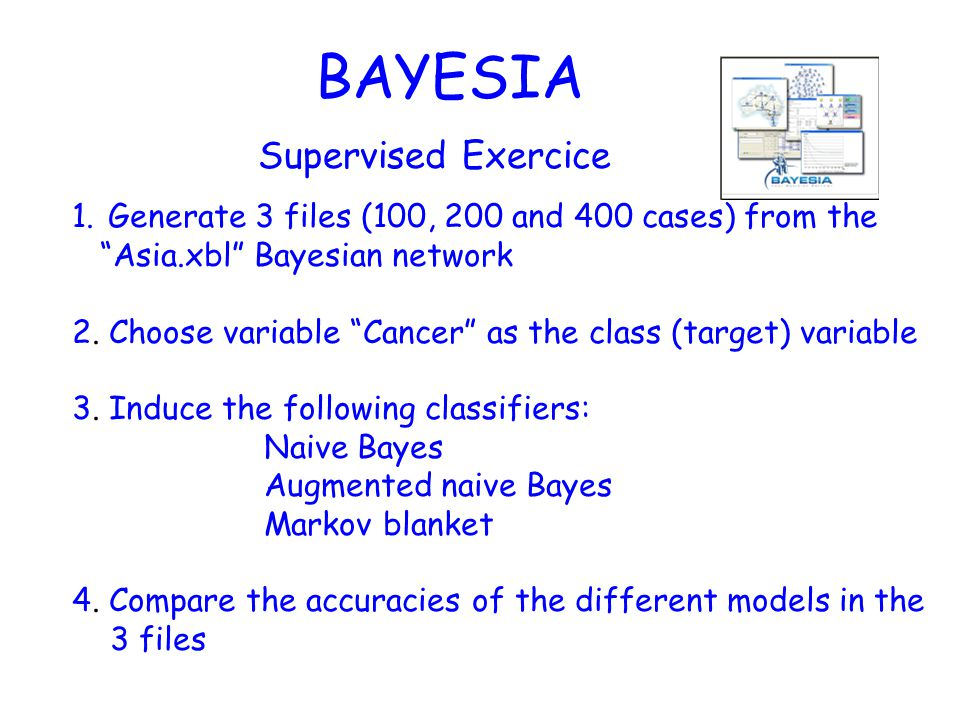 BAYESIA Supervised Exercice 1.Generate 3 files (100, 200 and 400 cases) from the Asia.xbl Bayesian network 2.