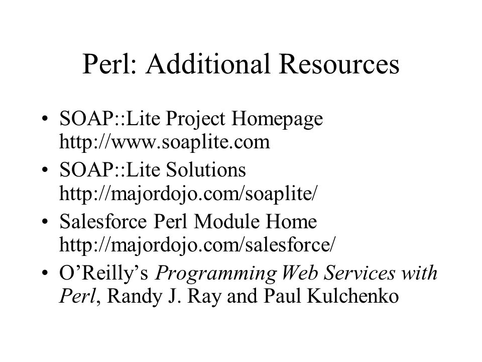 Perl: Additional Resources SOAP::Lite Project Homepage http://www.soaplite.com SOAP::Lite Solutions http://majordojo.com/soaplite/ Salesforce Perl Module Home http://majordojo.com/salesforce/ O'Reilly's Programming Web Services with Perl, Randy J.