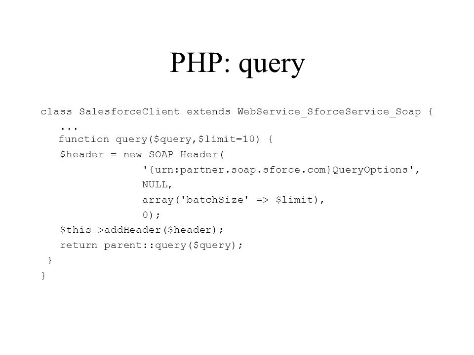 PHP: query class SalesforceClient extends WebService_SforceService_Soap {... function query($query,$limit=10) { $header = new SOAP_Header( '{urn:partn