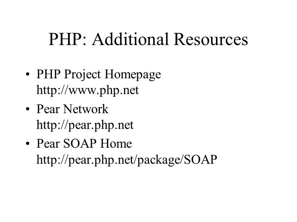 PHP: Additional Resources PHP Project Homepage http://www.php.net Pear Network http://pear.php.net Pear SOAP Home http://pear.php.net/package/SOAP