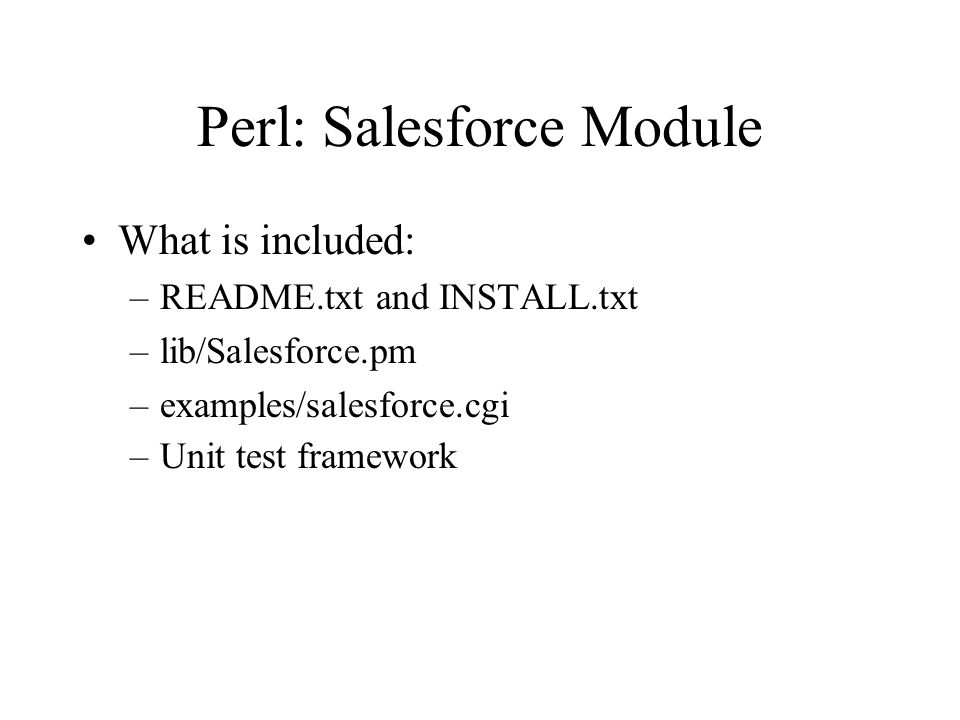 Perl: Installation Install SOAP::Lite > perl –MCPAN –e 'install SOAP::Lite' Download Salesforce-0.50.tar.gz from http://majordojo.com/salesforce Unpack Salesforce-0.50.tar.gz Run the standard: > cd Salesforce-0.50 > perl Makefile.PL > make > make test > make install