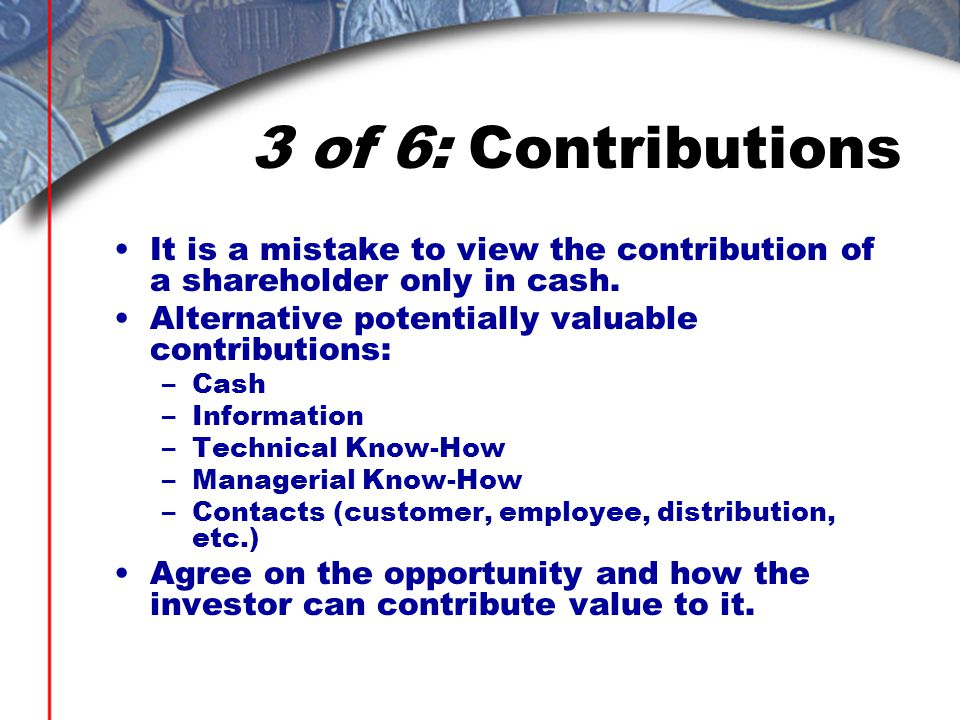3 of 6: Contributions It is a mistake to view the contribution of a shareholder only in cash.