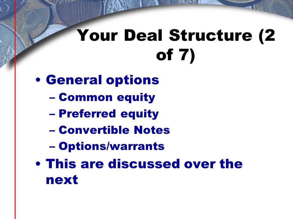 Your Deal Structure (2 of 7) General options –Common equity –Preferred equity –Convertible Notes –Options/warrants This are discussed over the next