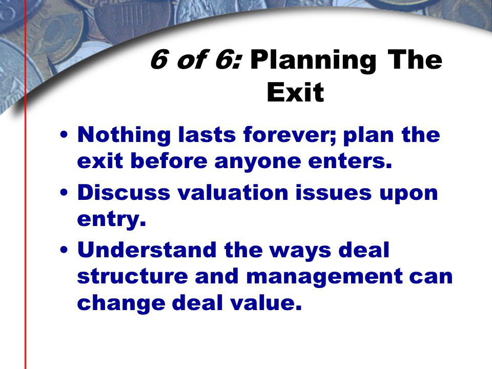6 of 6: Planning The Exit Nothing lasts forever; plan the exit before anyone enters.