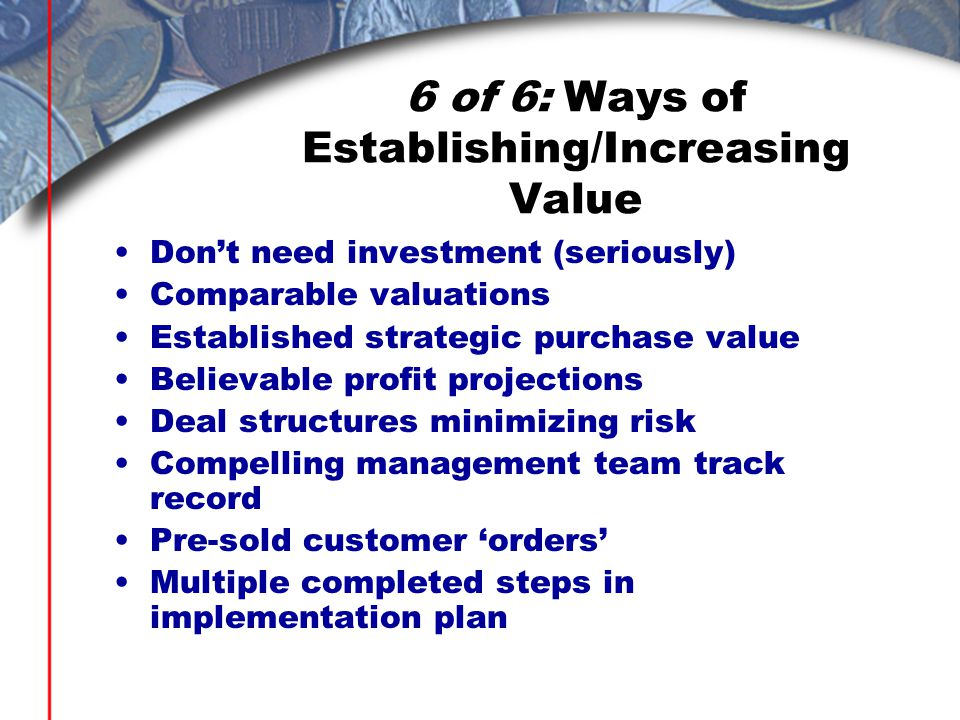6 of 6: Ways of Establishing/Increasing Value Don't need investment (seriously) Comparable valuations Established strategic purchase value Believable profit projections Deal structures minimizing risk Compelling management team track record Pre-sold customer 'orders' Multiple completed steps in implementation plan