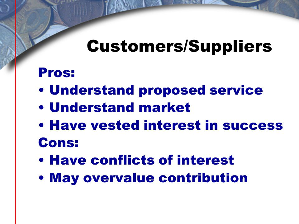 Customers/Suppliers Pros: Understand proposed service Understand market Have vested interest in success Cons: Have conflicts of interest May overvalue contribution