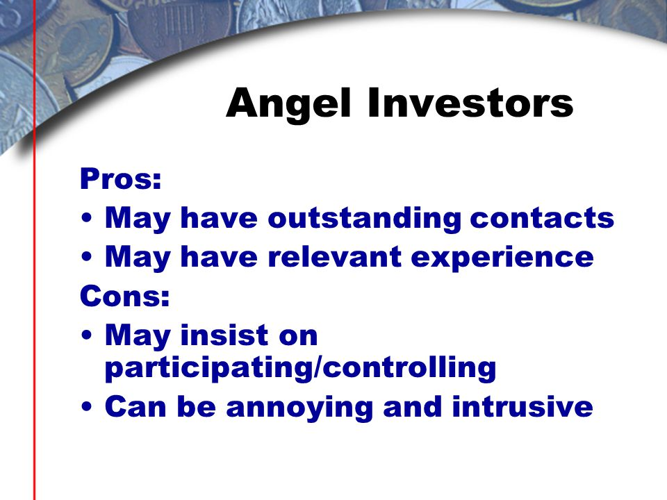 Angel Investors Pros: May have outstanding contacts May have relevant experience Cons: May insist on participating/controlling Can be annoying and int