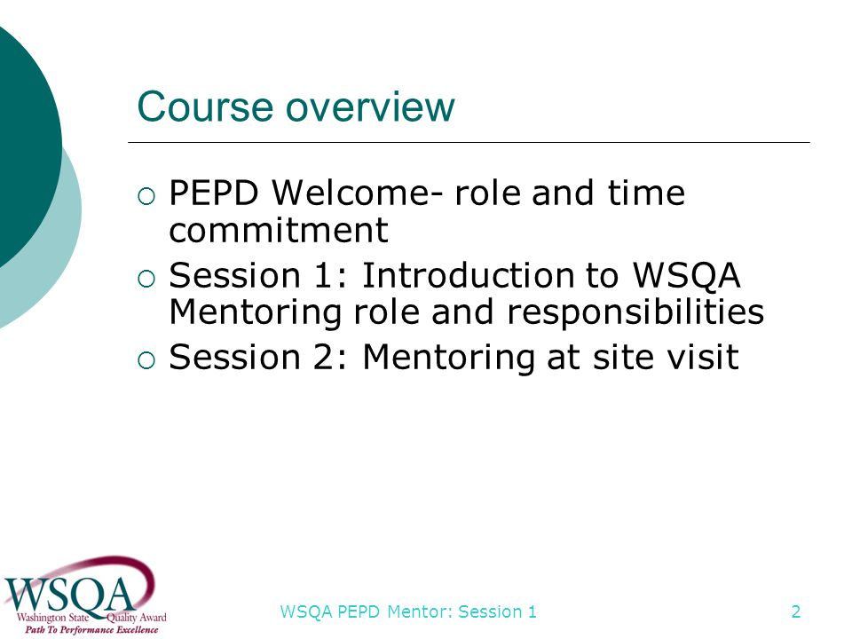 WSQA PEPD Mentor: Session 1 2 Course overview  PEPD Welcome- role and time commitment  Session 1: Introduction to WSQA Mentoring role and responsibilities  Session 2: Mentoring at site visit