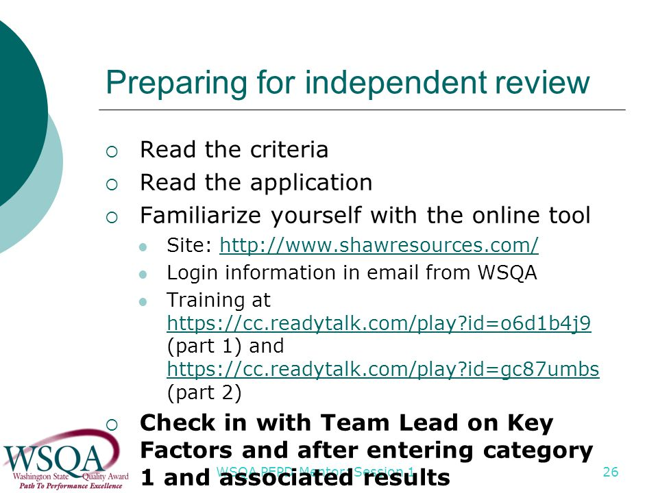 WSQA PEPD Mentor: Session 1 26 Preparing for independent review  Read the criteria  Read the application  Familiarize yourself with the online tool Site: http://www.shawresources.com/http://www.shawresources.com/ Login information in email from WSQA Training at https://cc.readytalk.com/play id=o6d1b4j9 (part 1) and https://cc.readytalk.com/play id=gc87umbs (part 2) https://cc.readytalk.com/play id=o6d1b4j9 https://cc.readytalk.com/play id=gc87umbs  Check in with Team Lead on Key Factors and after entering category 1 and associated results