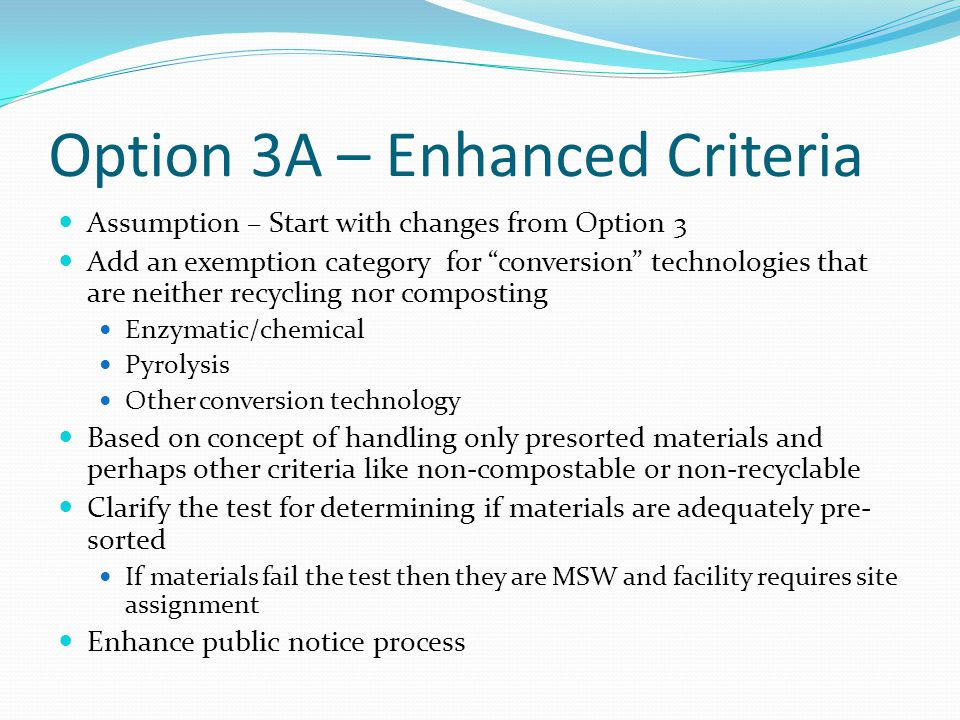 Option 3A – Enhanced Criteria Assumption – Start with changes from Option 3 Add an exemption category for conversion technologies that are neither recycling nor composting Enzymatic/chemical Pyrolysis Other conversion technology Based on concept of handling only presorted materials and perhaps other criteria like non-compostable or non-recyclable Clarify the test for determining if materials are adequately pre- sorted If materials fail the test then they are MSW and facility requires site assignment Enhance public notice process